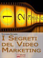 I Segreti Del Video Marketing. Strategie e Tecniche Segrete per Guadagnare e fare Pubblicità con i Portali di Condivisione Video. (Ebook Italiano - Anteprima Gratis) (ebook)