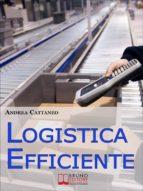 Logistica Efficiente. Rendere più Competitiva la Tua Impresa Ottimizzando Stoccaggio, Distribuzione e Consegna. (Ebook Italiano - Anteprima Gratis) (ebook)