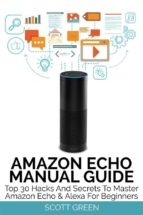 Amazon Echo Manual Guide : Top 30 Hacks And Secrets To Master Amazon Echo & Alexa For Beginners (ebook)