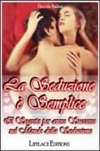 La seduzione e' semplice - il segreto per avere successo nel mondo della seduzione (ebook)