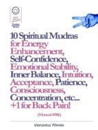 10 Spiritual Mudras for Energy Enhancement, Self-Confidence, Emotional Stability, Inner Balance, Acceptance, Patience, Consciousness, Intuition, Concentration etc... +1 for Back Pain! (Manual #016) (ebook)
