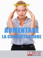Aumentare la Concentrazione. Come Focalizzare e Concentrare la Tua Mente per Potenziare i Tuoi Risultati  (Ebook Italiano - Anteprima Gratis) (ebook)