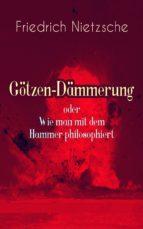 Götzen-Dämmerung oder Wie man mit dem Hammer philosophiert (Vollständige Ausgabe)   (ebook)
