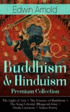 Buddhism & Hinduism Premium Collection: The Light of Asia + The Essence of Buddhism + The Song Celestial (Bhagavad-Gita) + Hindu Literature + Indian Poetry (ebook)
