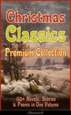 Christmas Classics Premium Collection: 150+ Novels, Stories & Poems in One Volume (Illustrated) (ebook)