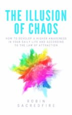 The Illusion of Chaos: How to Develop a Higher Awareness in Your Daily Life and According to the Law of Attraction (ebook)