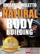 Natural Body Building. Trucchi, Segreti e Programmi per un Fisico da Urlo. (Ebook Italiano - Anteprima Gratis) (ebook)