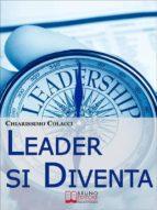 Leader si Diventa. Guida per essere leader di te stesso e degli altri con lezioni di leadership personale (ebook italiano - anteprima gratis) (ebook)