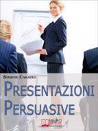 Presentazioni Persuasive. Progettare e Realizzare Esposizioni Efficaci per Comunicare Idee e Lanciare Prodotti. (Ebook Italiano - Anteprima Gratis) (ebook)