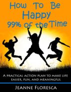 How to Be Happy 99% of the Time: A Practical Action Plan to Make Life Easier, Fun, and Meaningful