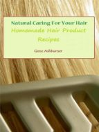 Natural Caring For Your Hair: Homemade Hair Product Recipes (ebook)