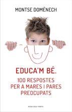 Educa'm bé. 100 respostes per a mares i pares preocupats