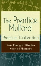 "The Prentice Mulford Premium Collection: ""New Thought"" Studies, Novels & Memoirs (ebook)"