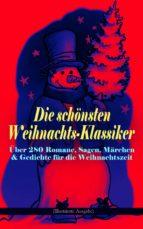 Die schönsten Weihnachts-Klassiker zur schönsten Zeit des Jahres: Über 280 Romane, Sagen, Märchen & Gedichte für die Weihnachtszeit (Illustrierte Ausgabe) (ebook)